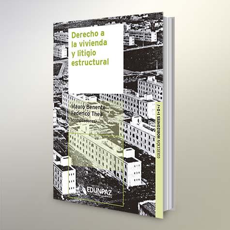 Derecho a la vivienda y litigio estructural - Mauro Benente y Federico Thea, compiladores